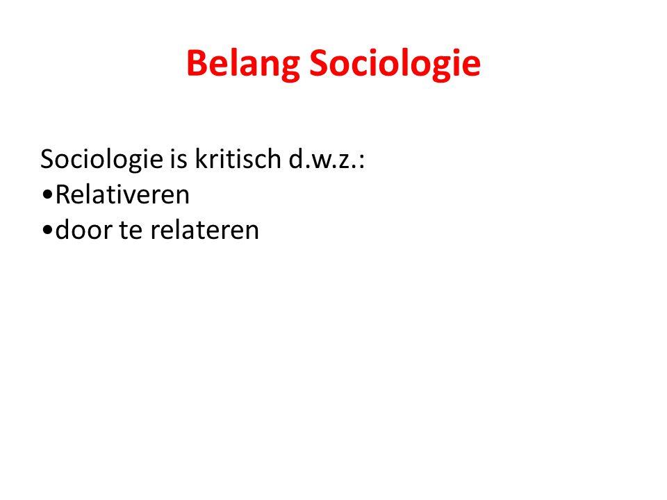 Belang Sociologie Sociologie is kritisch d.w.z.: Relativeren
