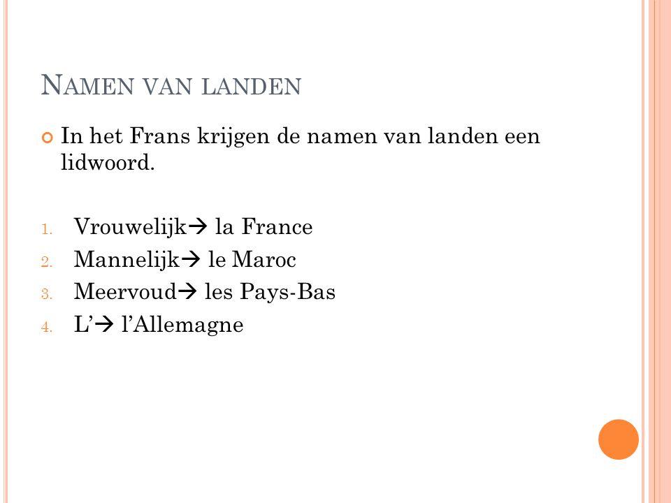 Namen van landen In het Frans krijgen de namen van landen een lidwoord. Vrouwelijk la France. Mannelijk le Maroc.