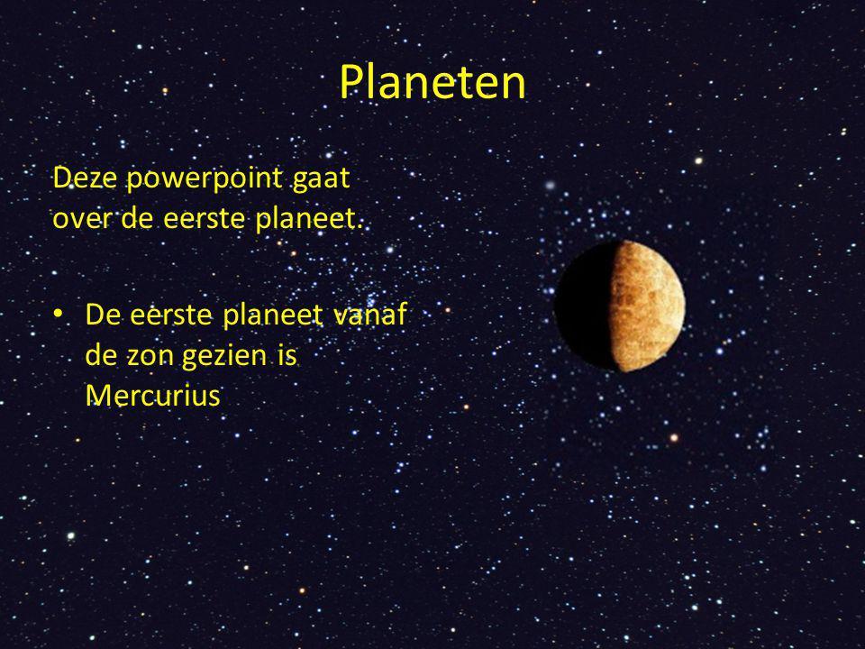 Planeten Deze powerpoint gaat over de eerste planeet.