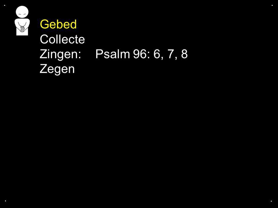 . . Gebed Collecte Zingen: Psalm 96: 6, 7, 8 Zegen . .