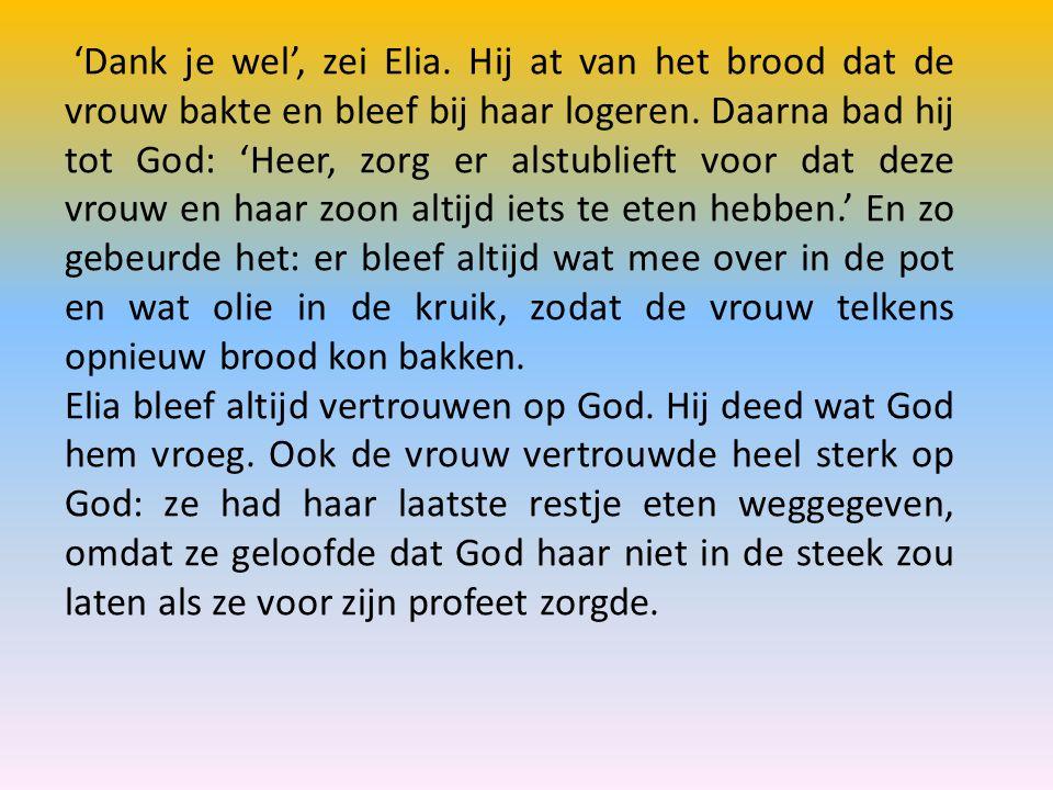 'Dank je wel', zei Elia. Hij at van het brood dat de vrouw bakte en bleef bij haar logeren. Daarna bad hij tot God: 'Heer, zorg er alstublieft voor dat deze vrouw en haar zoon altijd iets te eten hebben.' En zo gebeurde het: er bleef altijd wat mee over in de pot en wat olie in de kruik, zodat de vrouw telkens opnieuw brood kon bakken.