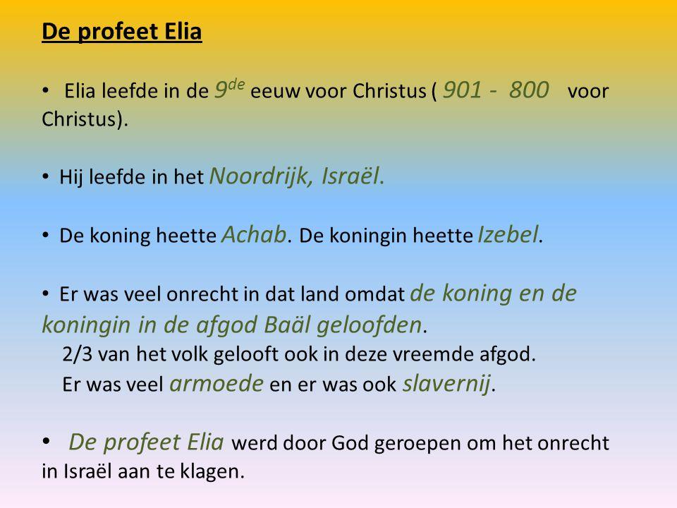 De profeet Elia Elia leefde in de 9de eeuw voor Christus ( 901 - 800 voor Christus). Hij leefde in het Noordrijk, Israël.