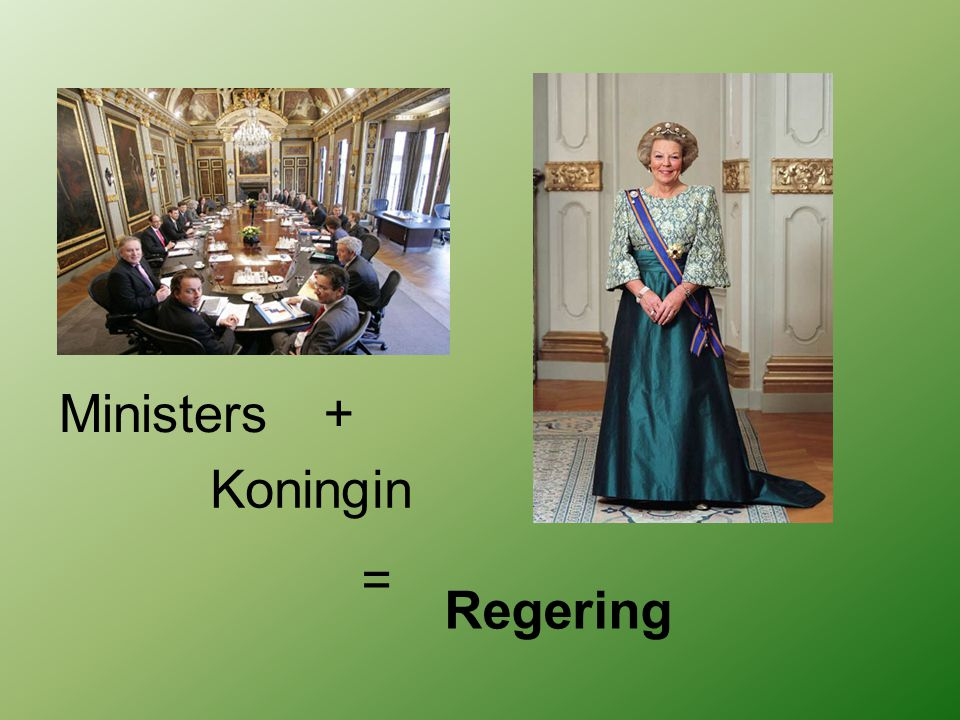 Ministers + Koningin = Regering