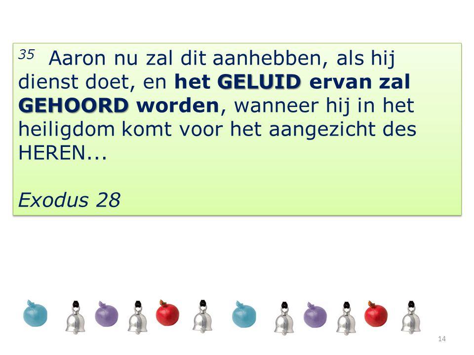 35 Aaron nu zal dit aanhebben, als hij dienst doet, en het GELUID ervan zal GEHOORD worden, wanneer hij in het heiligdom komt voor het aangezicht des HEREN...