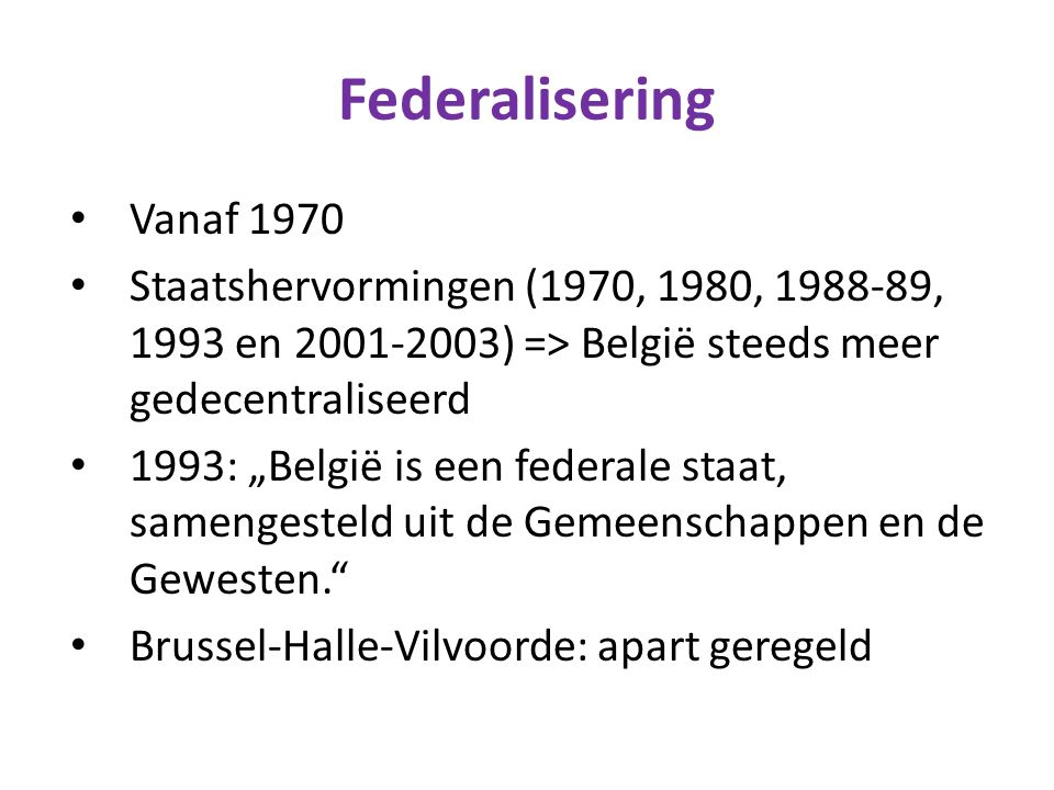 Federalisering Vanaf 1970. Staatshervormingen (1970, 1980, 1988-89, 1993 en 2001-2003) => België steeds meer gedecentraliseerd.