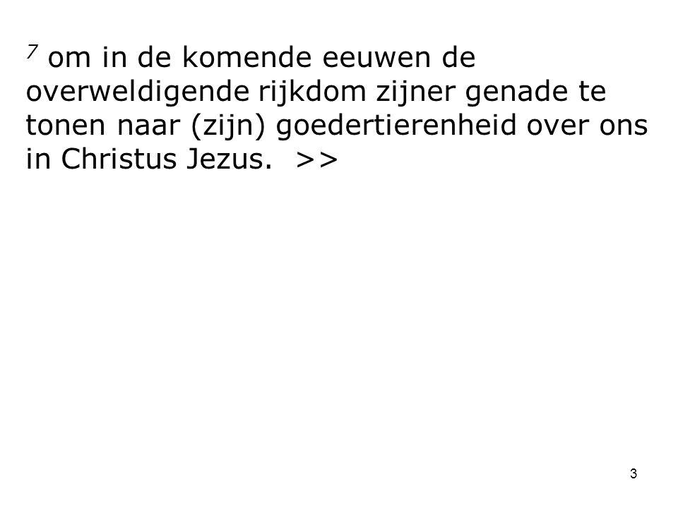 7 om in de komende eeuwen de overweldigende rijkdom zijner genade te tonen naar (zijn) goedertierenheid over ons in Christus Jezus.
