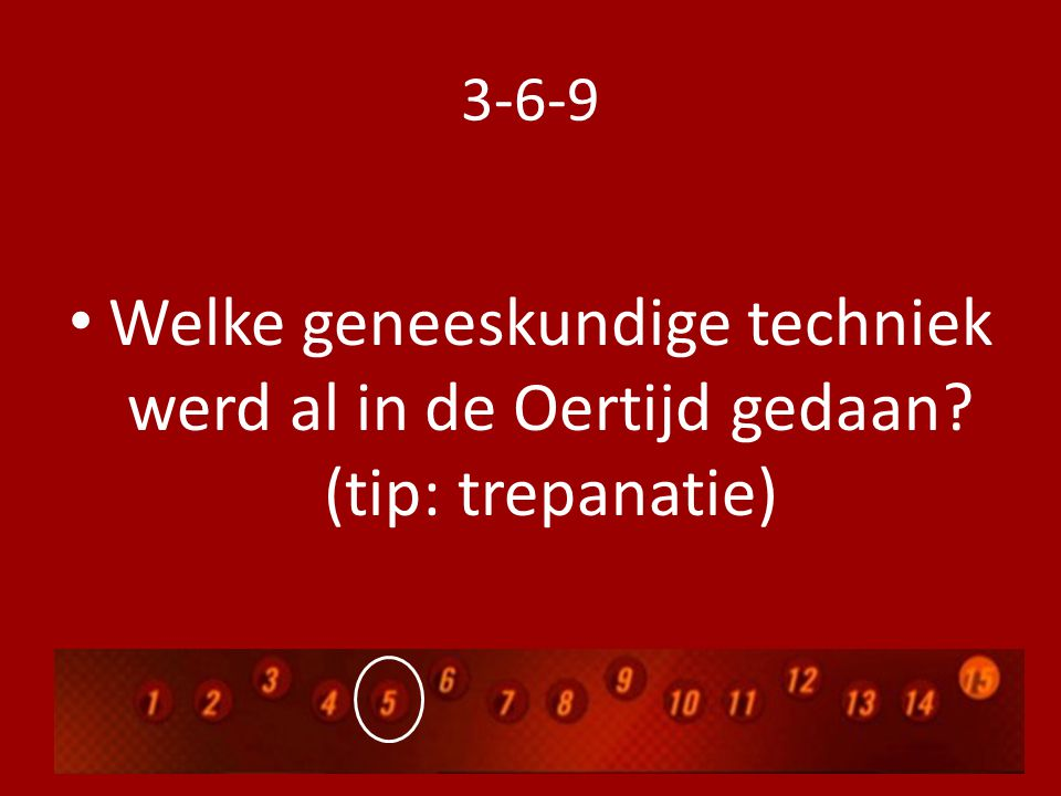 3-6-9 Welke geneeskundige techniek werd al in de Oertijd gedaan (tip: trepanatie)