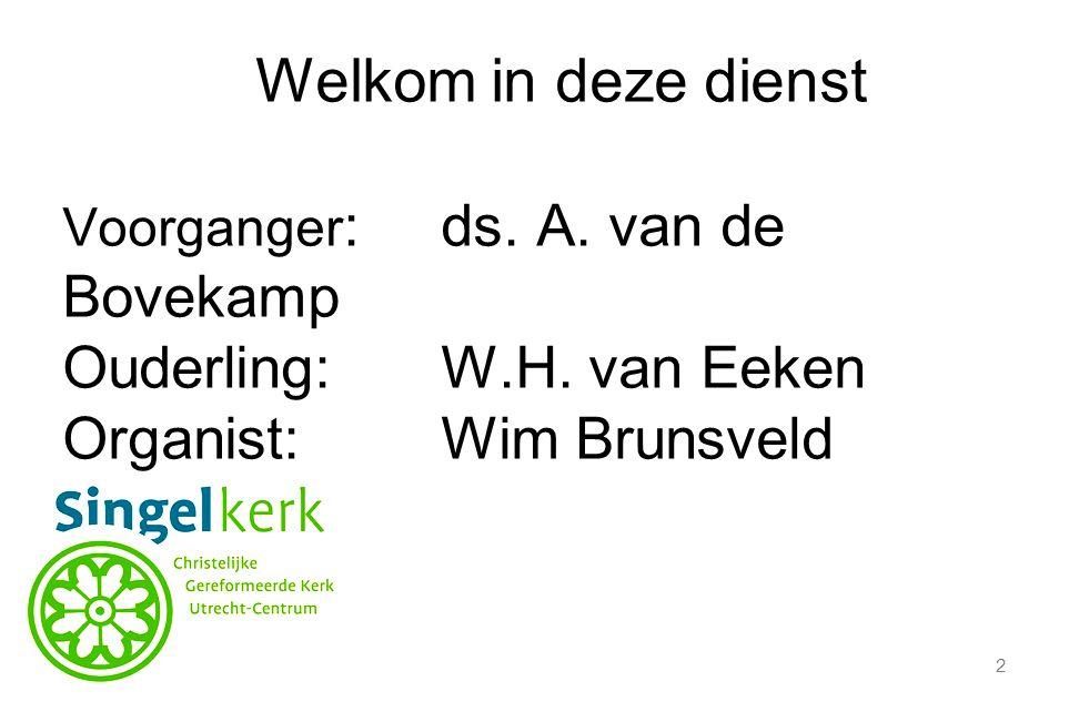 Welkom in deze dienst Ouderling: W.H. van Eeken