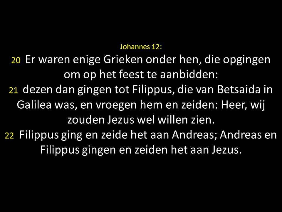 Johannes 12: 20 Er waren enige Grieken onder hen, die opgingen om op het feest te aanbidden: 21 dezen dan gingen tot Filippus, die van Betsaida in Galilea was, en vroegen hem en zeiden: Heer, wij zouden Jezus wel willen zien.
