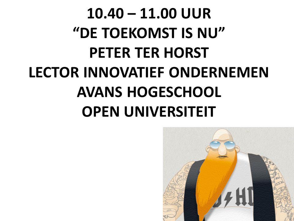 10.40 – 11.00 UUR DE TOEKOMST IS NU PETER TER HORST LECTOR INNOVATIEF ONDERNEMEN AVANS HOGESCHOOL OPEN UNIVERSITEIT