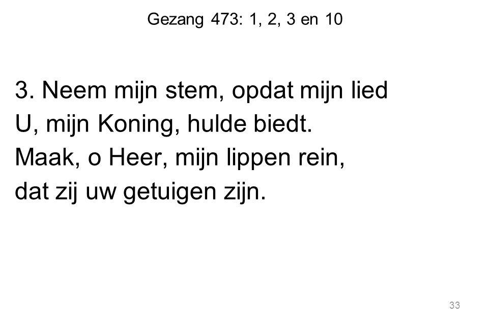 Gezang 473: 1, 2, 3 en 10 3. Neem mijn stem, opdat mijn lied U, mijn Koning, hulde biedt.