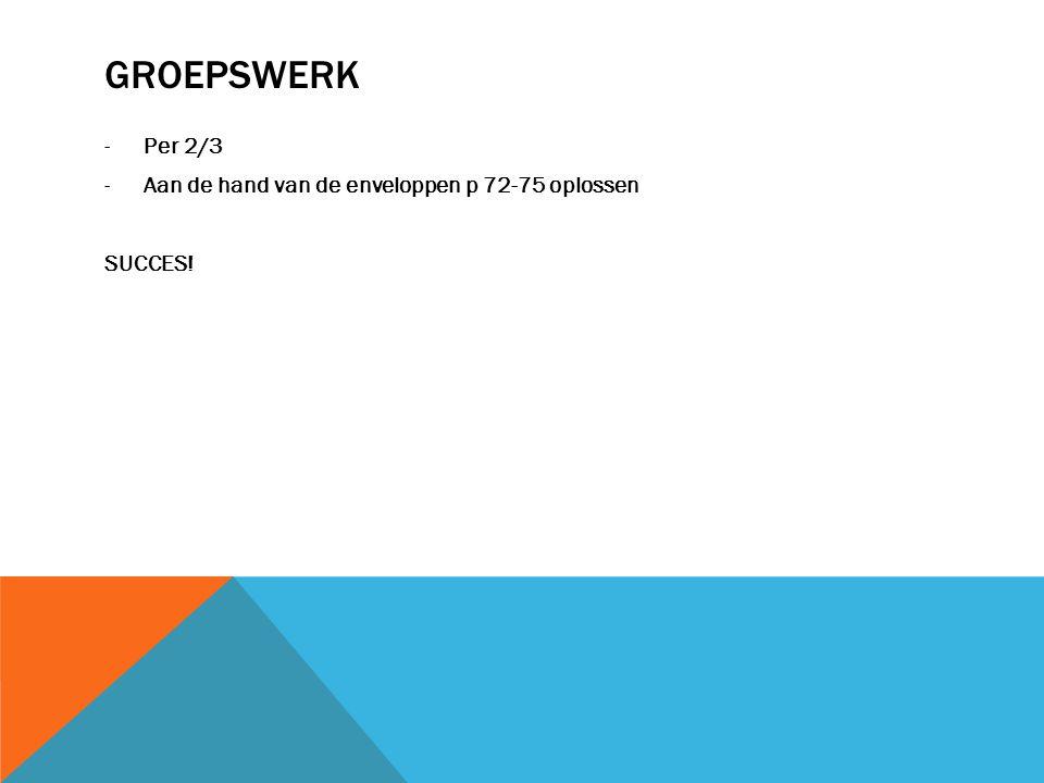 GROEPSWERK Per 2/3 Aan de hand van de enveloppen p 72-75 oplossen