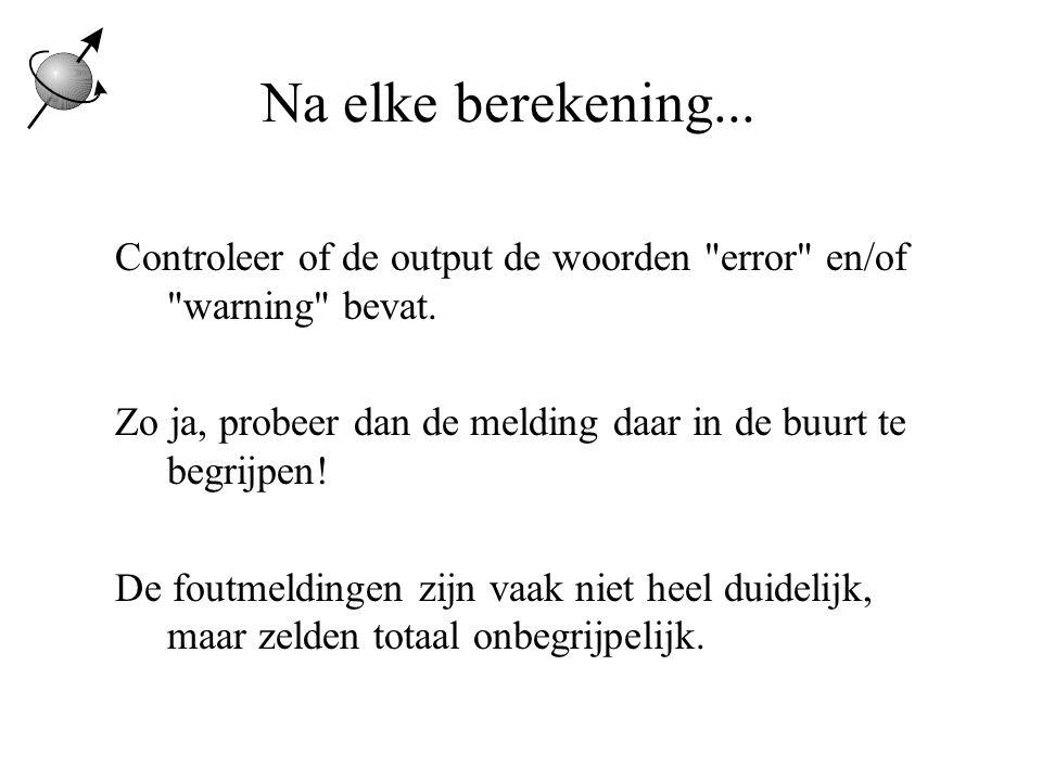 Na elke berekening... Controleer of de output de woorden error en/of warning bevat. Zo ja, probeer dan de melding daar in de buurt te begrijpen!