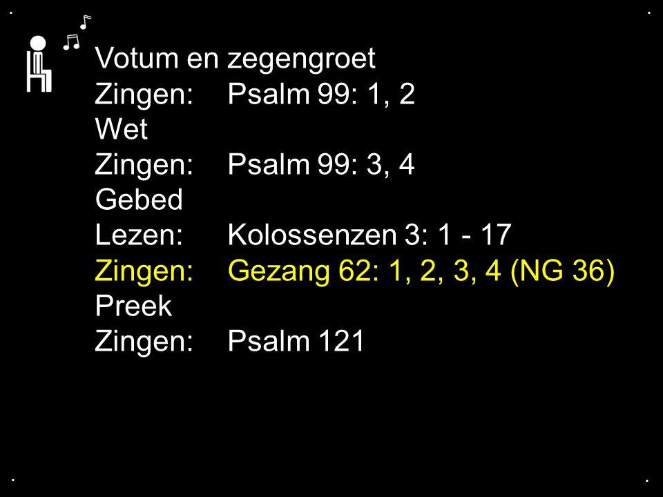 Votum en zegengroet Zingen: Psalm 99: 1, 2 Wet Zingen: Psalm 99: 3, 4