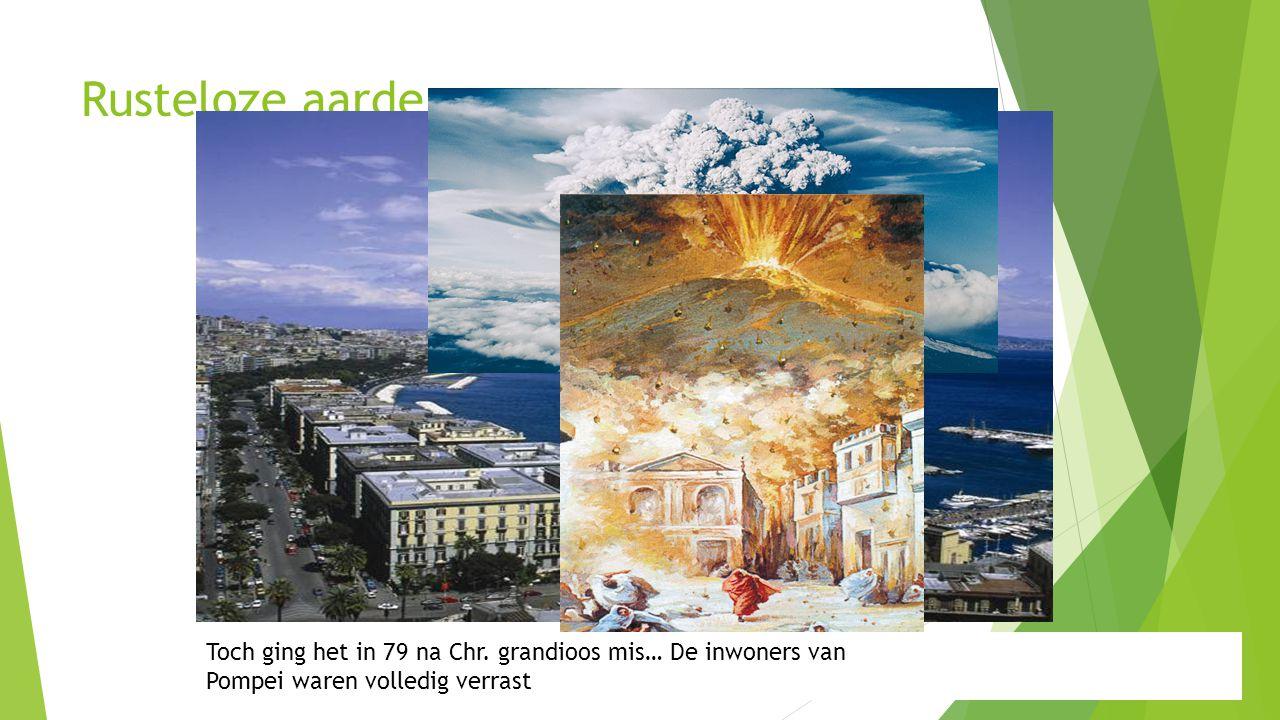 Rusteloze aarde Toch ging het in 79 na Chr. grandioos mis… De inwoners van. Pompei waren volledig verrast.