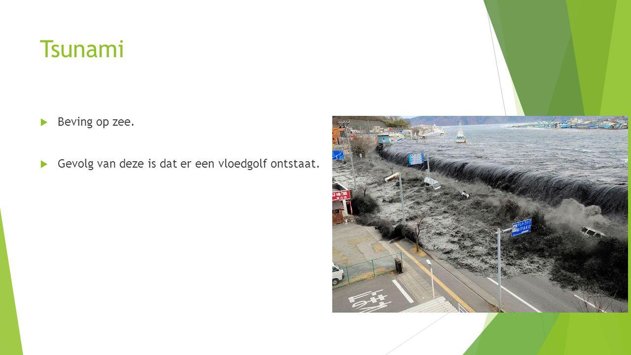 Tsunami Beving op zee. Gevolg van deze is dat er een vloedgolf ontstaat.