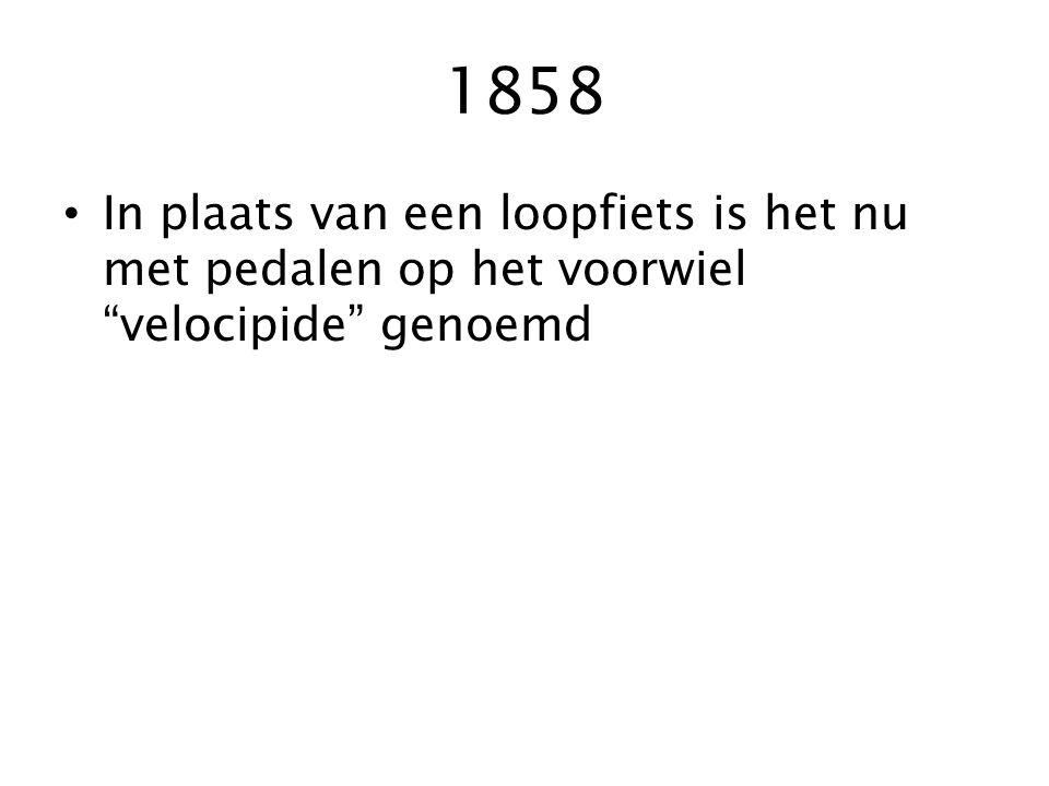 1858 In plaats van een loopfiets is het nu met pedalen op het voorwiel velocipide genoemd