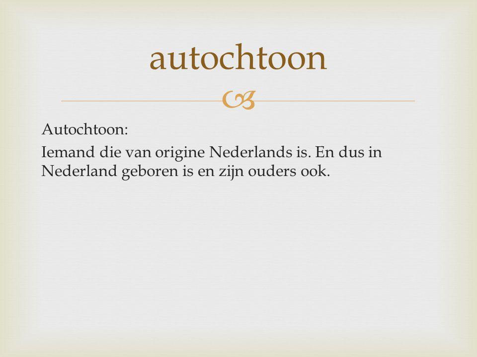 autochtoon Autochtoon: Iemand die van origine Nederlands is.