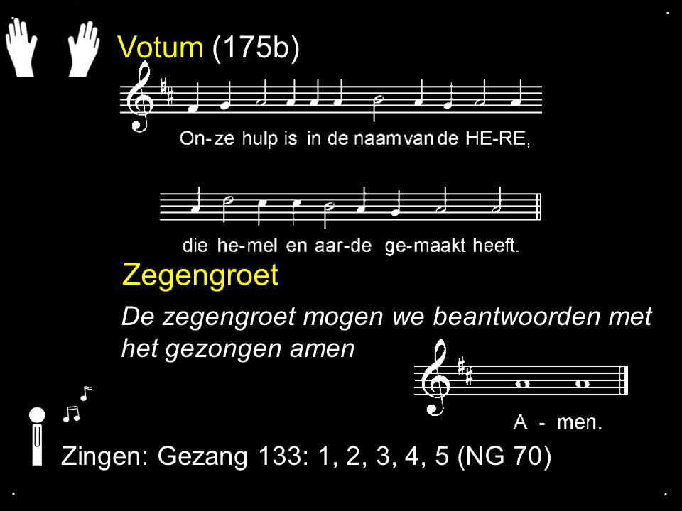 . . Votum (175b) Zegengroet. De zegengroet mogen we beantwoorden met het gezongen amen. Zingen: Gezang 133: 1, 2, 3, 4, 5 (NG 70)