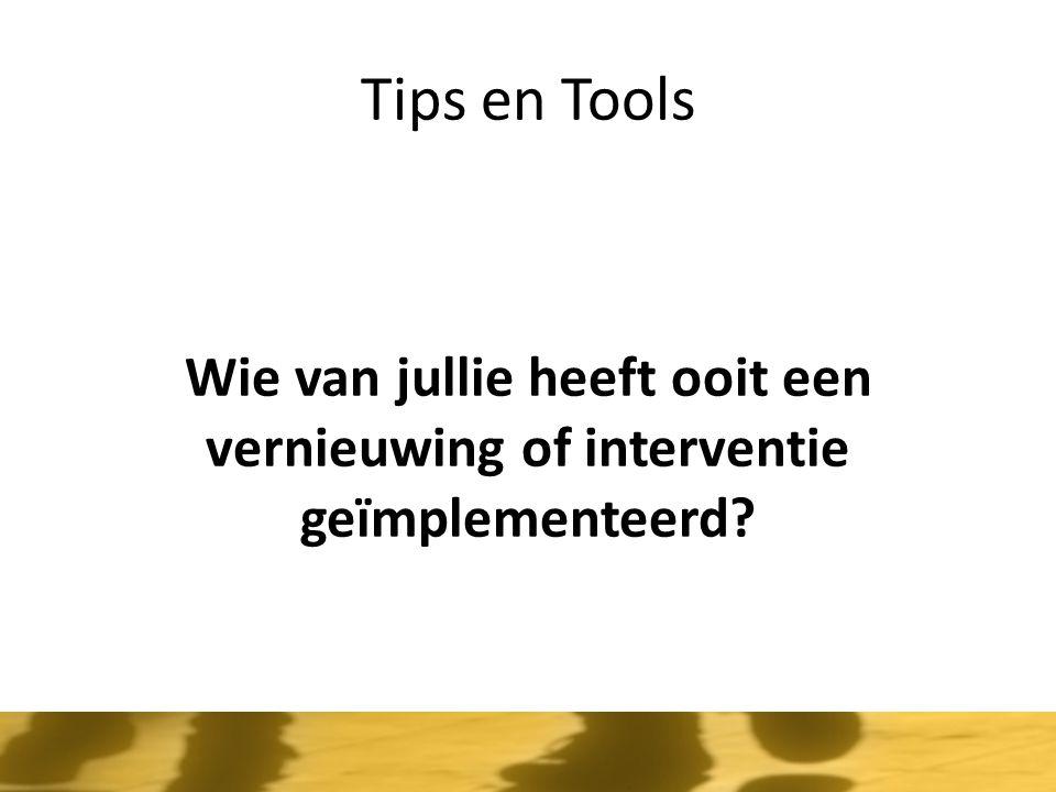Tips en Tools Wie van jullie heeft ooit een vernieuwing of interventie geïmplementeerd