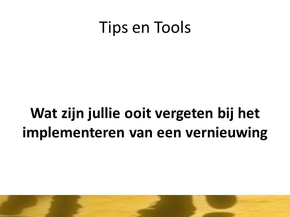 Tips en Tools Wat zijn jullie ooit vergeten bij het implementeren van een vernieuwing.