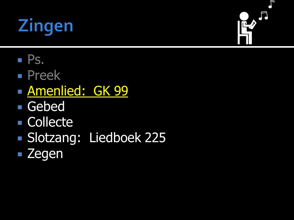 Zingen Ps. Preek Amenlied: GK 99 Gebed Collecte Slotzang: Liedboek 225