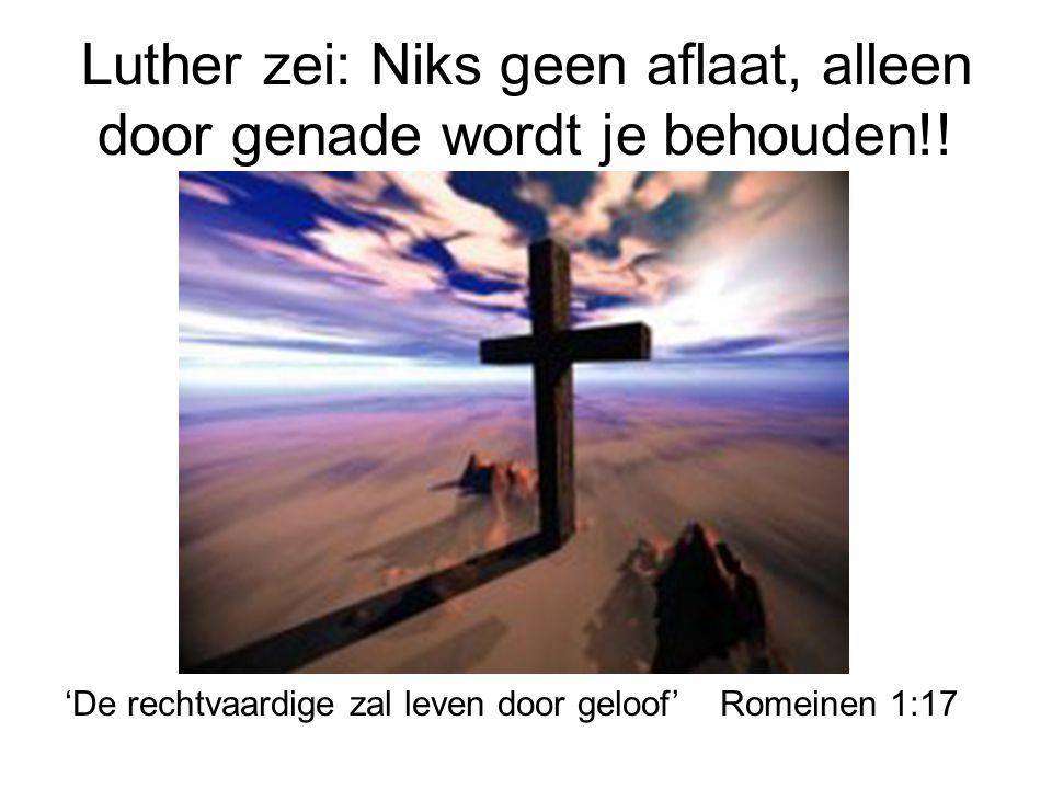 Luther zei: Niks geen aflaat, alleen door genade wordt je behouden!!