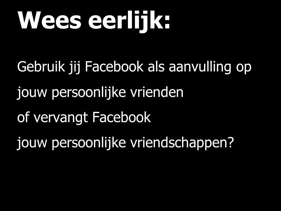 Wees eerlijk: Gebruik jij Facebook als aanvulling op jouw persoonlijke vrienden of vervangt Facebook jouw persoonlijke vriendschappen.