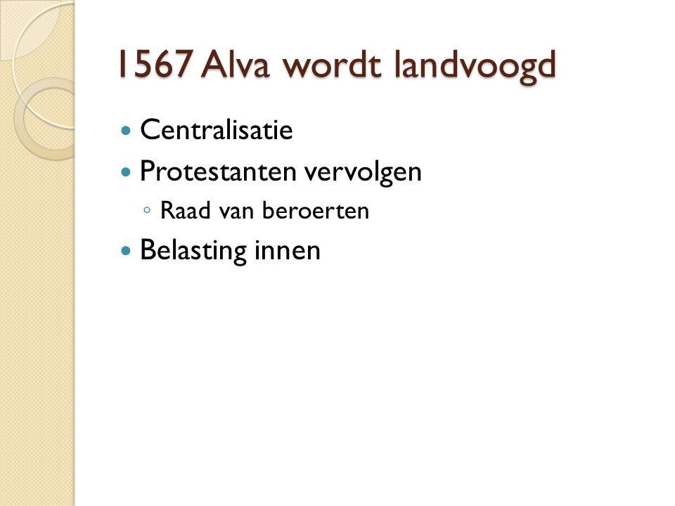 1567 Alva wordt landvoogd Centralisatie Protestanten vervolgen