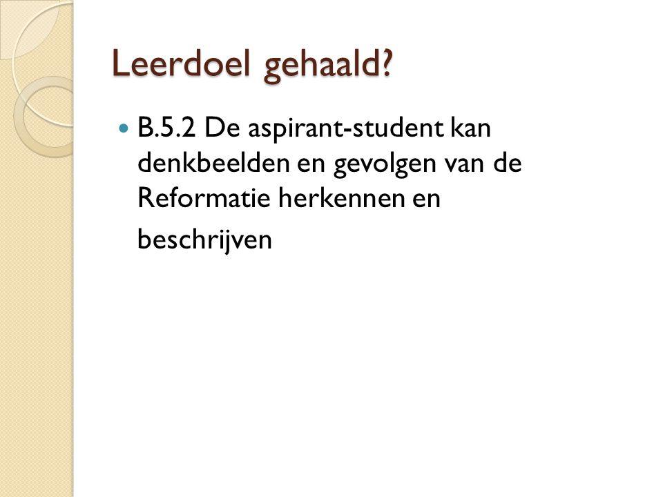 Leerdoel gehaald B.5.2 De aspirant-student kan denkbeelden en gevolgen van de Reformatie herkennen en.