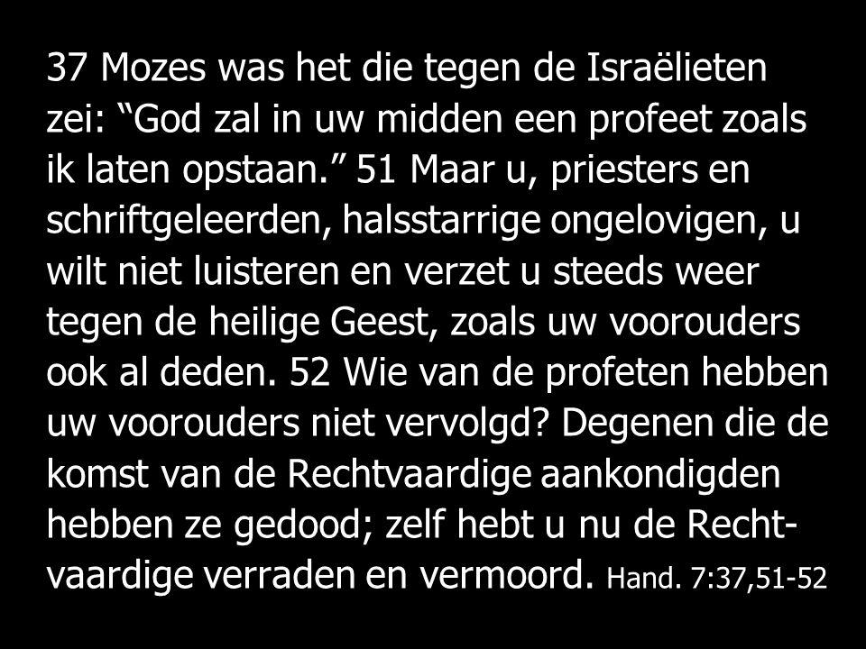 37 Mozes was het die tegen de Israëlieten zei: God zal in uw midden een profeet zoals ik laten opstaan. 51 Maar u, priesters en schriftgeleerden, halsstarrige ongelovigen, u wilt niet luisteren en verzet u steeds weer tegen de heilige Geest, zoals uw voorouders ook al deden.