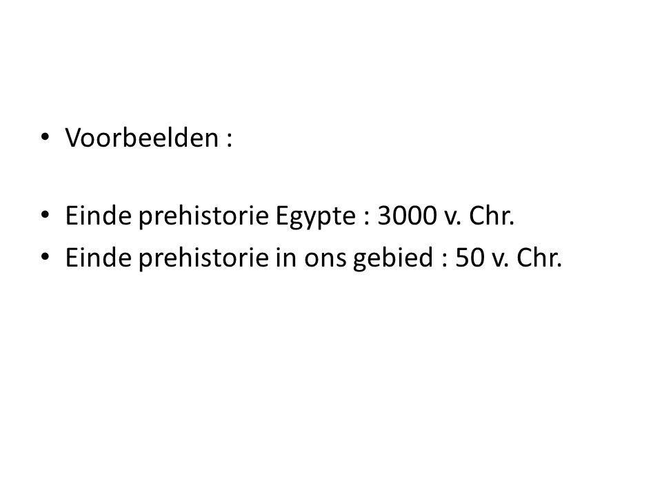 Voorbeelden : Einde prehistorie Egypte : 3000 v. Chr. Einde prehistorie in ons gebied : 50 v. Chr.