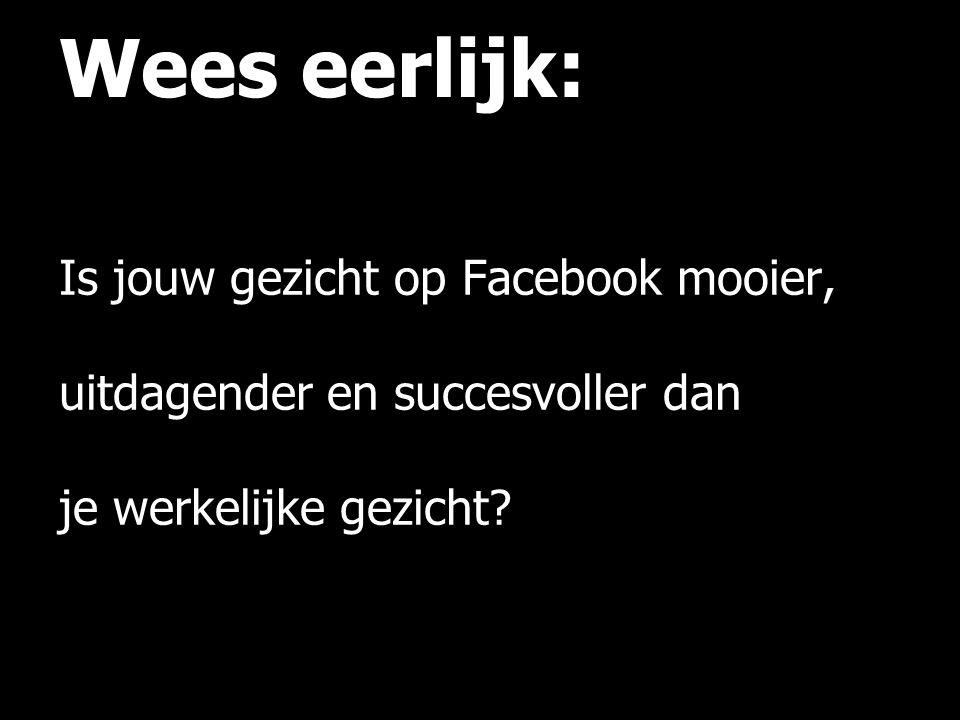Wees eerlijk: Is jouw gezicht op Facebook mooier, uitdagender en succesvoller dan je werkelijke gezicht.