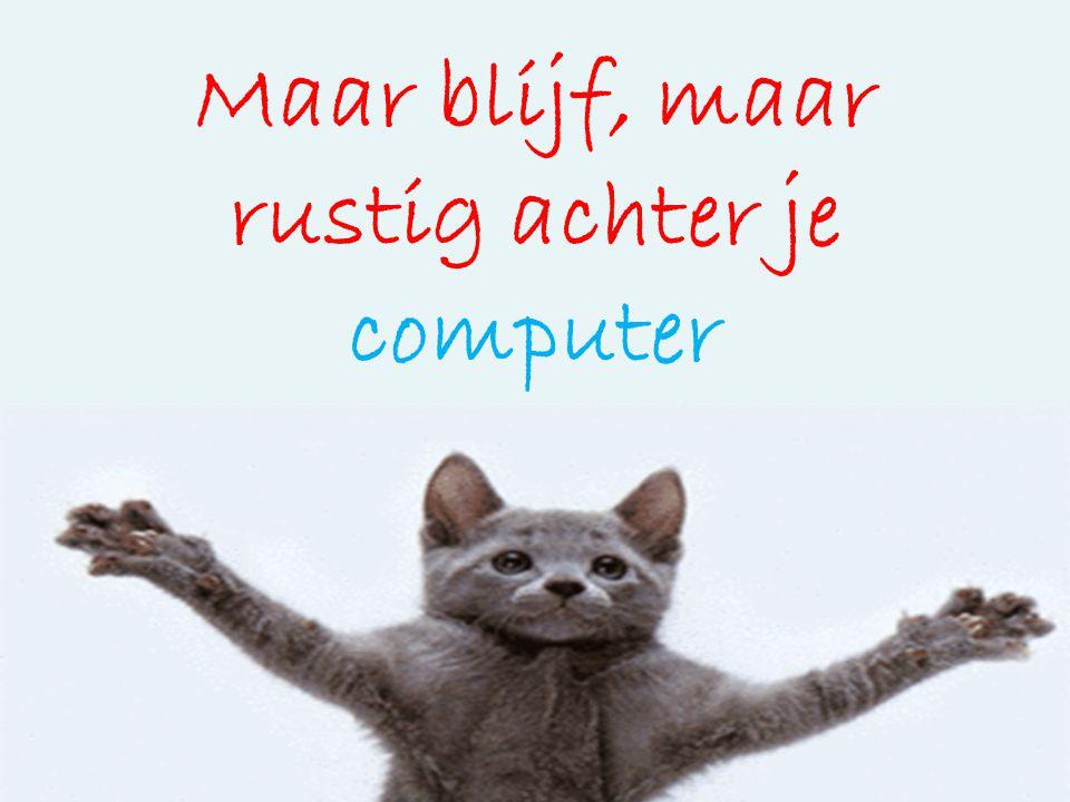Maar blijf, maar rustig achter je computer