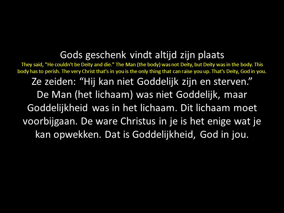 Gods geschenk vindt altijd zijn plaats They said, He couldn t be Deity and die. The Man (the body) was not Deity, but Deity was in the body.
