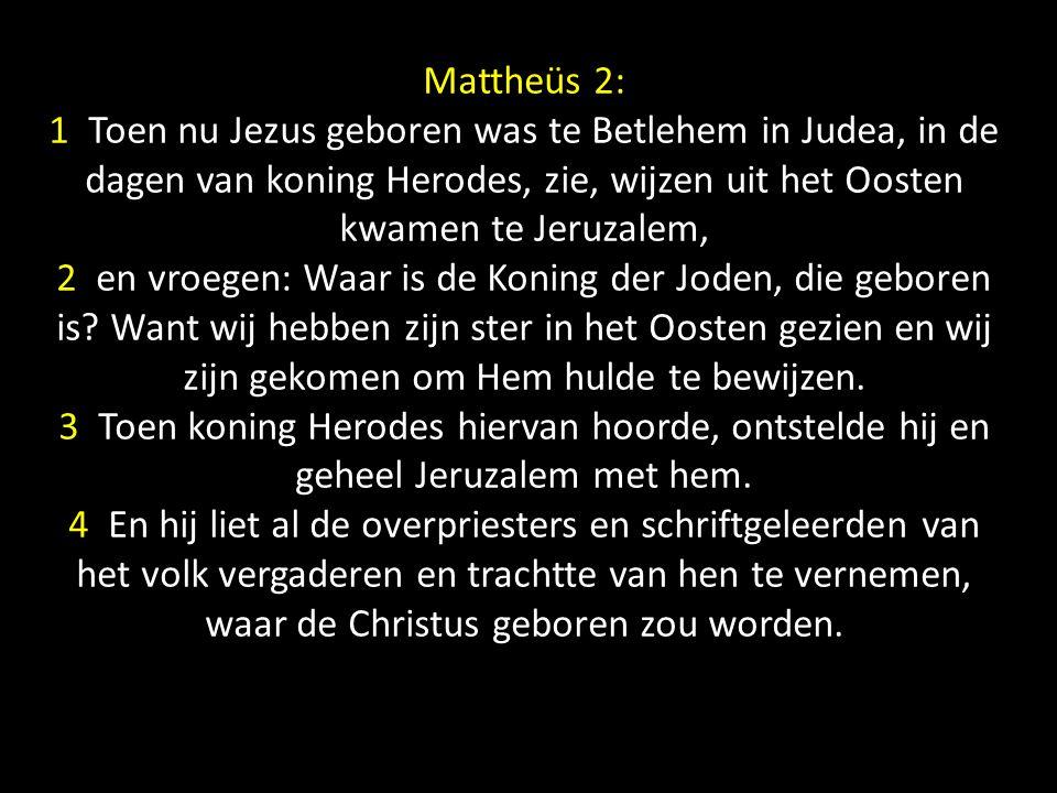 Mattheüs 2: 1 Toen nu Jezus geboren was te Betlehem in Judea, in de dagen van koning Herodes, zie, wijzen uit het Oosten kwamen te Jeruzalem, 2 en vroegen: Waar is de Koning der Joden, die geboren is.
