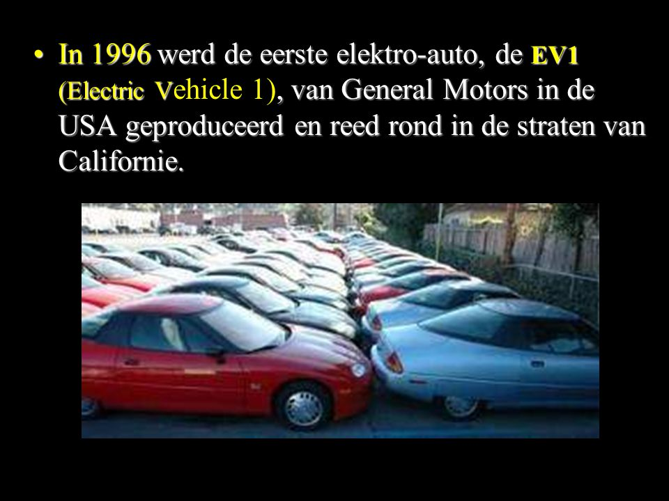 In 1996 werd de eerste elektro-auto, de EV1 (Electric Vehicle 1), van General Motors in de USA geproduceerd en reed rond in de straten van Californie.