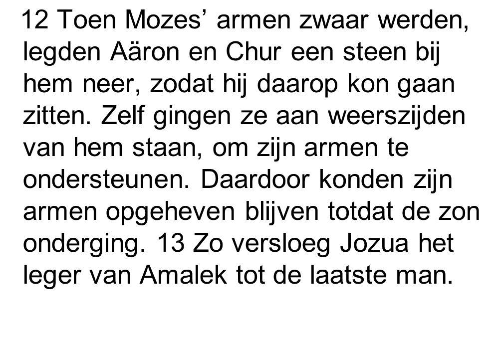 12 Toen Mozes' armen zwaar werden, legden Aäron en Chur een steen bij hem neer, zodat hij daarop kon gaan zitten.