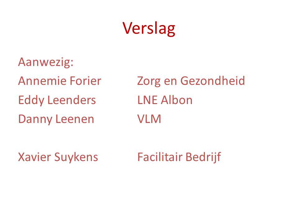 Verslag Aanwezig: Annemie Forier Zorg en Gezondheid Eddy Leenders LNE Albon Danny Leenen VLM Xavier Suykens Facilitair Bedrijf
