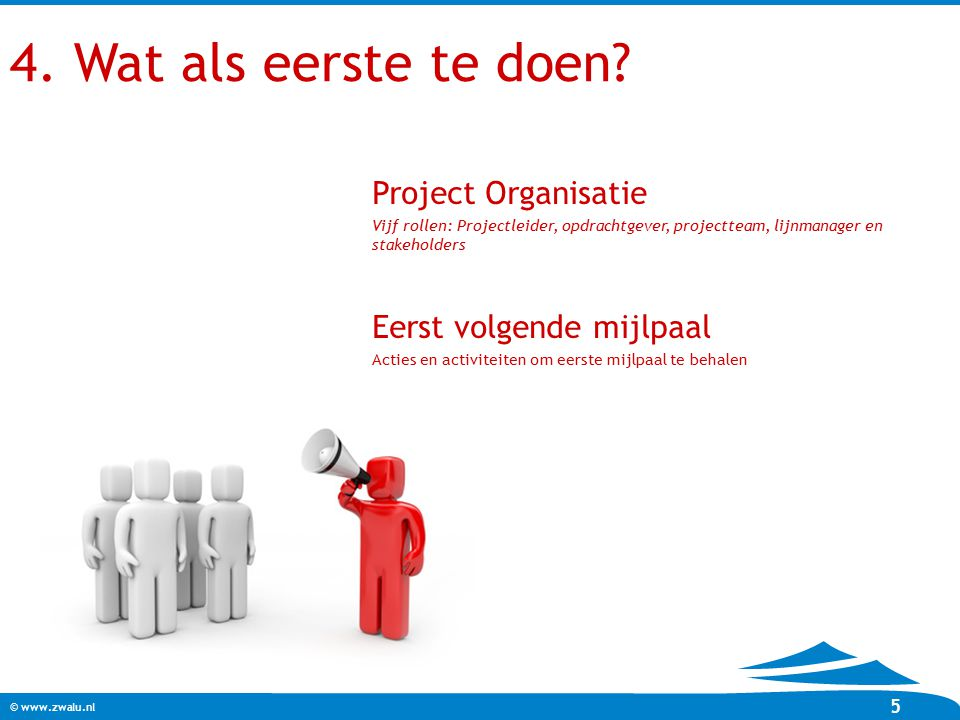 4. Wat als eerste te doen Project Organisatie Eerst volgende mijlpaal