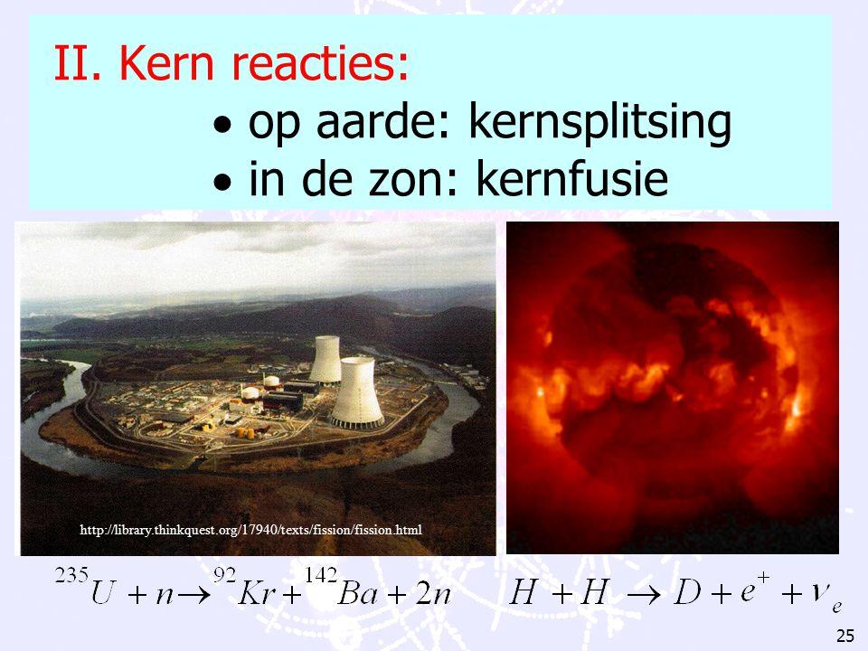 II. Kern reacties:  op aarde: kernsplitsing  in de zon: kernfusie