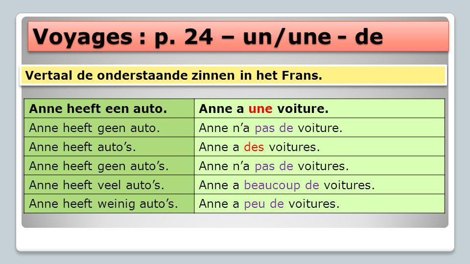 Voyages : p. 24 – un/une - de Vertaal de onderstaande zinnen in het Frans. Anne heeft een auto. Anne a une voiture.