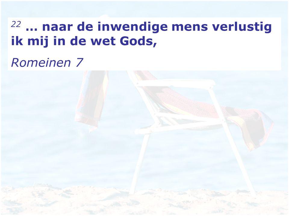 22 … naar de inwendige mens verlustig ik mij in de wet Gods,