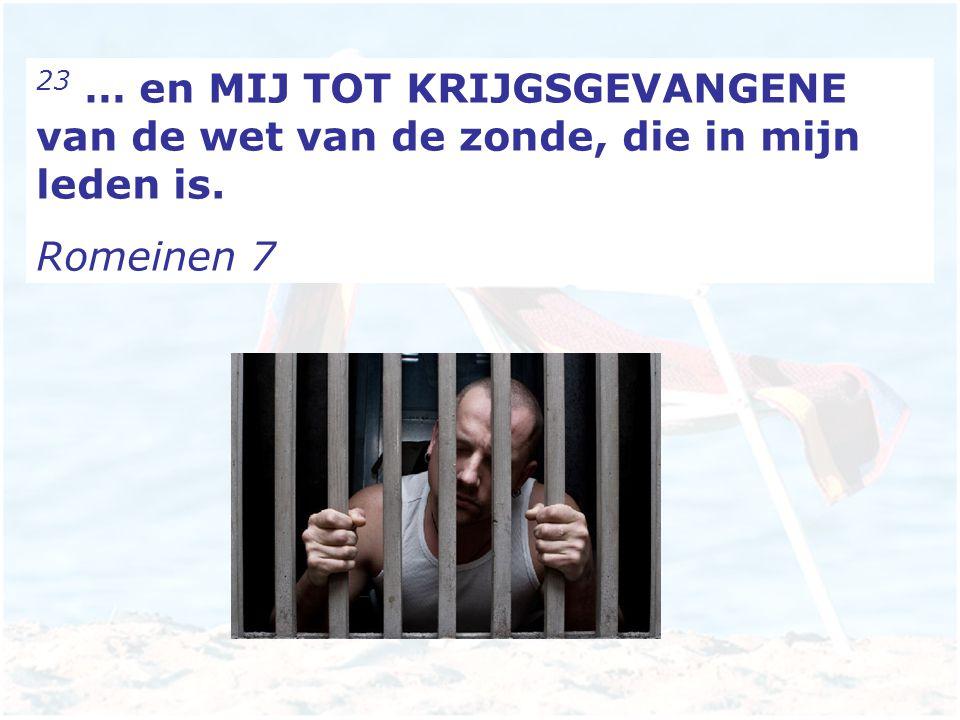 23 … en MIJ TOT KRIJGSGEVANGENE van de wet van de zonde, die in mijn leden is.