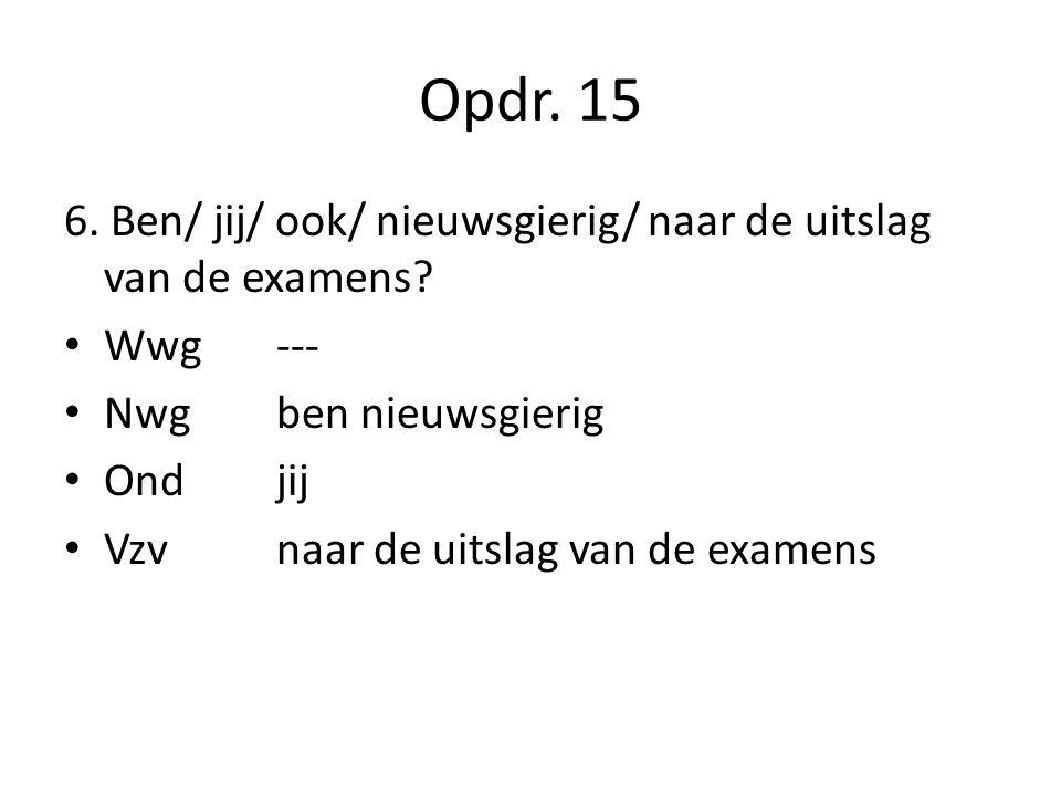 Opdr. 15 6. Ben/ jij/ ook/ nieuwsgierig/ naar de uitslag van de examens Wwg --- Nwg ben nieuwsgierig.