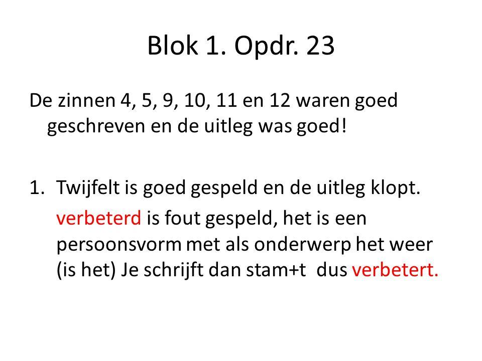 Blok 1. Opdr. 23 De zinnen 4, 5, 9, 10, 11 en 12 waren goed geschreven en de uitleg was goed! Twijfelt is goed gespeld en de uitleg klopt.