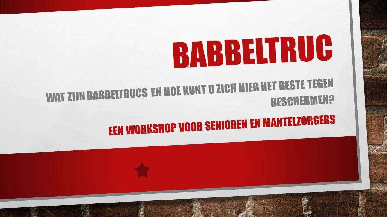 BABBELTRUC Wat zijn babbeltrucs en hoe kunt u zich hier het beste tegen beschermen.