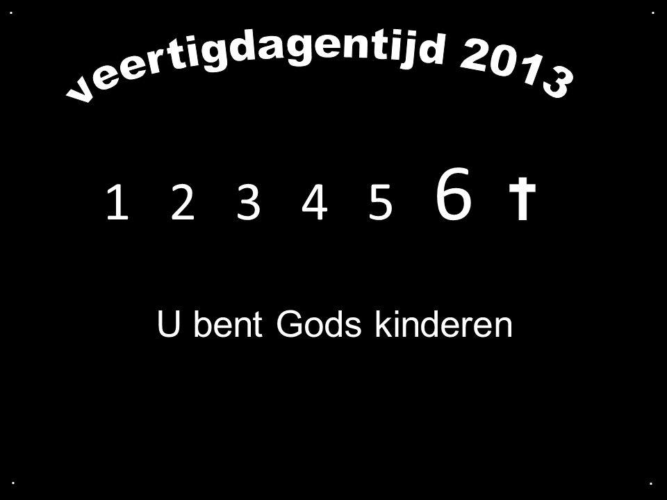 . . veertigdagentijd 2013 1 2 3 4 5 6 U bent Gods kinderen . .
