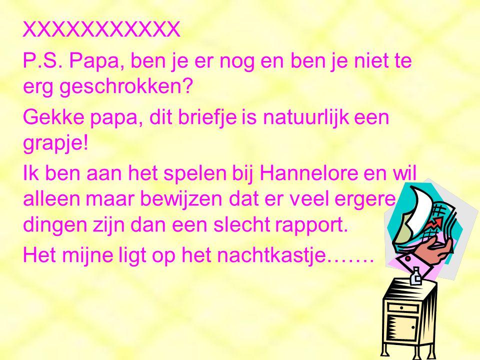XXXXXXXXXXX P.S. Papa, ben je er nog en ben je niet te erg geschrokken Gekke papa, dit briefje is natuurlijk een grapje!
