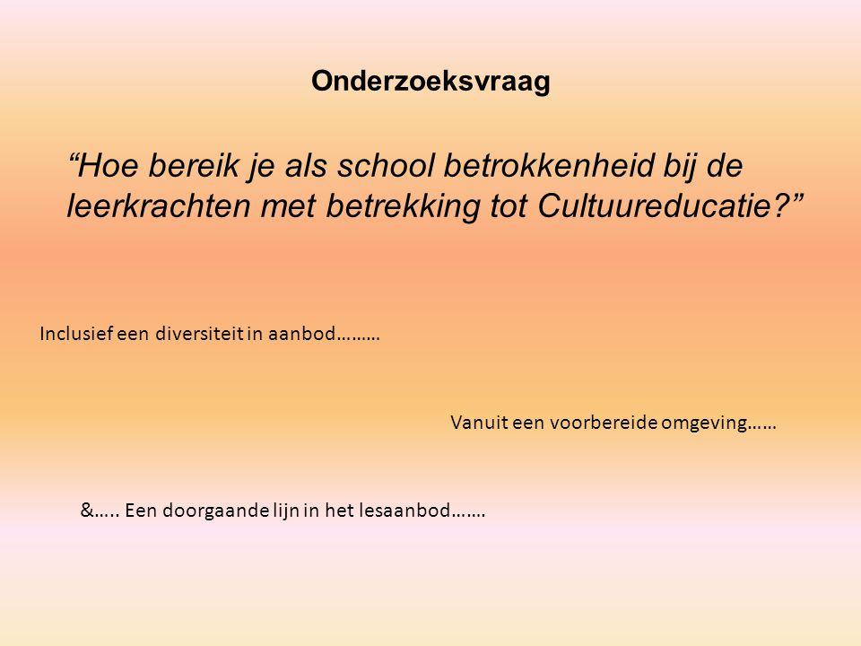 Onderzoeksvraag Hoe bereik je als school betrokkenheid bij de leerkrachten met betrekking tot Cultuureducatie